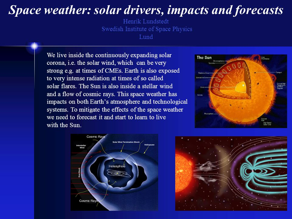 Space weather: solar drivers, impacts and forecasts Henrik Lundstedt Swedish Institute of Space Physics Lund We live inside the continuously expanding