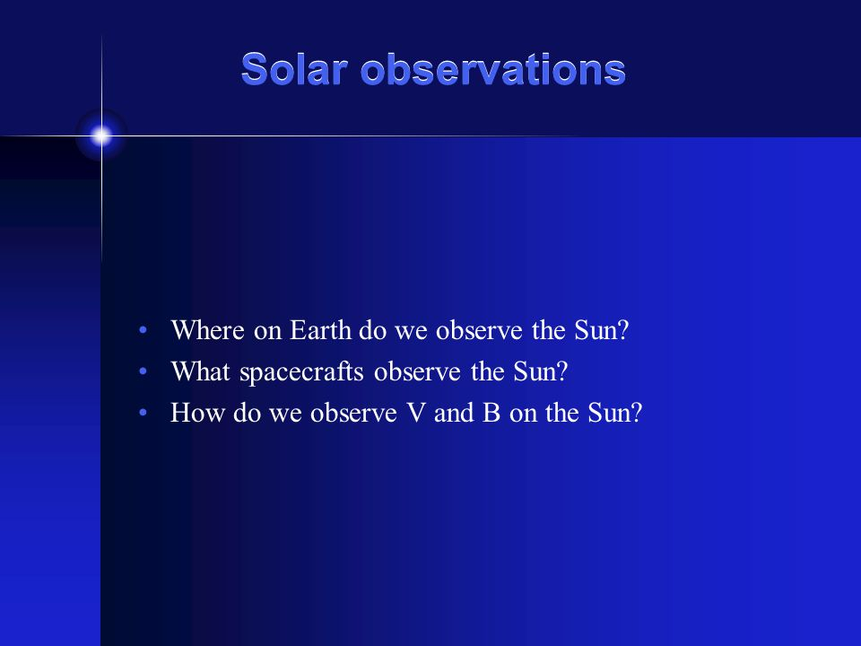Solar observations Where on Earth do we observe the Sun? What spacecrafts observe the Sun? How do we observe V and B on the Sun?