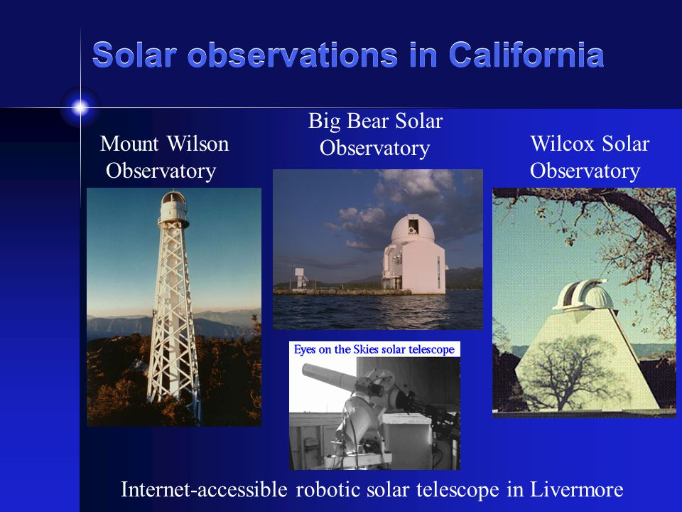 Solar observations in California Mount Wilson Observatory Big Bear Solar Observatory Wilcox Solar Observatory Internet-accessible robotic solar telesc