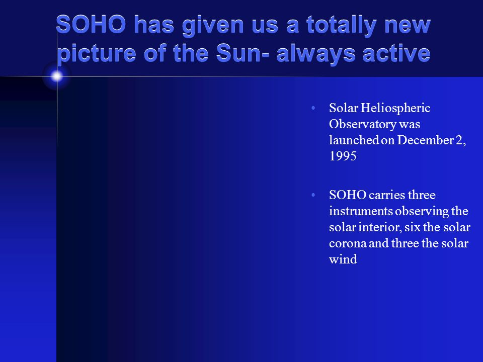 SOHO has given us a totally new picture of the Sun- always active Solar Heliospheric Observatory was launched on December 2, 1995 SOHO carries three i