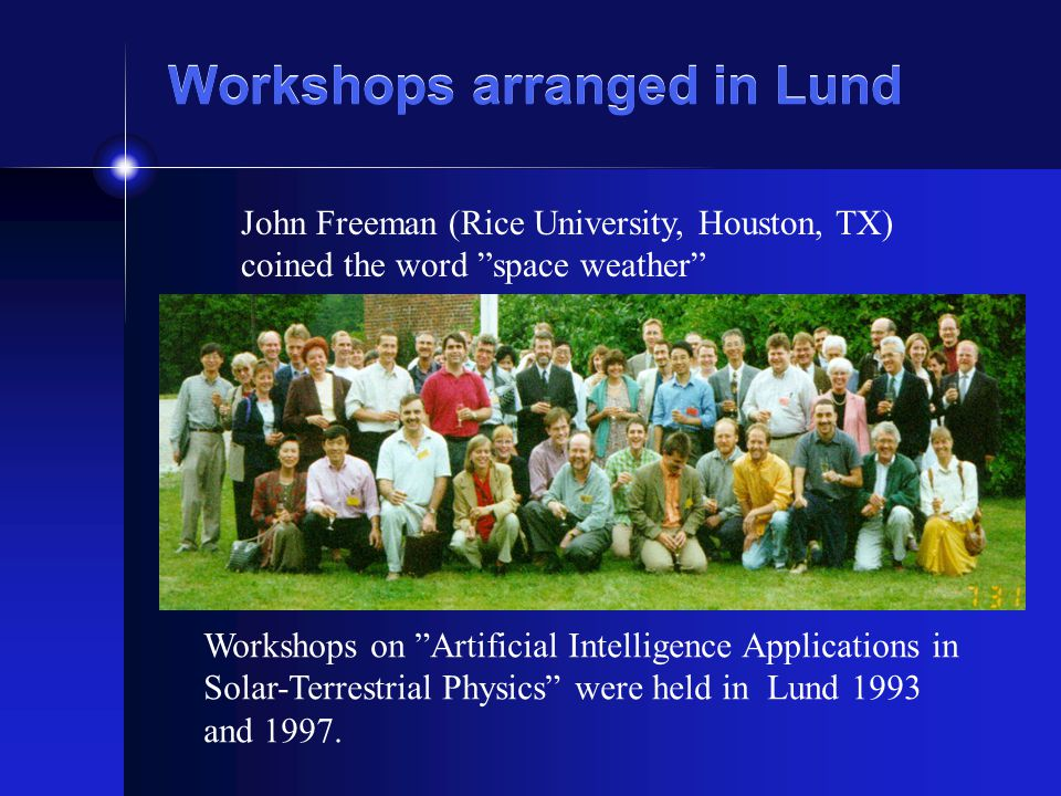 Workshops arranged in Lund Workshops on Artificial Intelligence Applications in Solar-Terrestrial Physics were held in Lund 1993 and 1997. John Freema