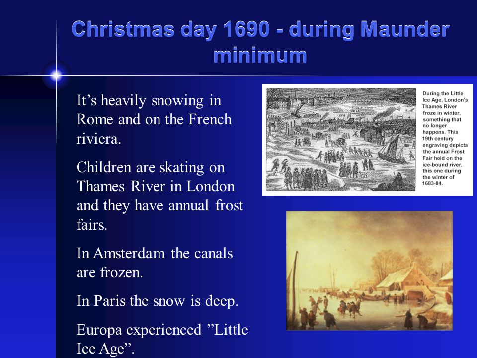 Christmas day 1690 - during Maunder minimum Its heavily snowing in Rome and on the French riviera. Children are skating on Thames River in London and