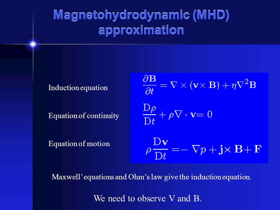 Magnetohydrodynamic (MHD) approximation Induction equation Equation of continuity Equation of motion Maxwell equations and Ohms law give the induction equation.