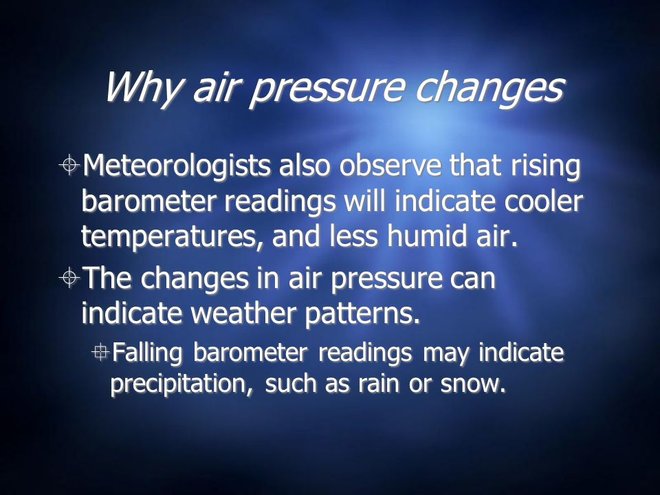 Why air pressure changes Meteorologists also observe that rising barometer readings will indicate cooler temperatures, and less humid air. The changes