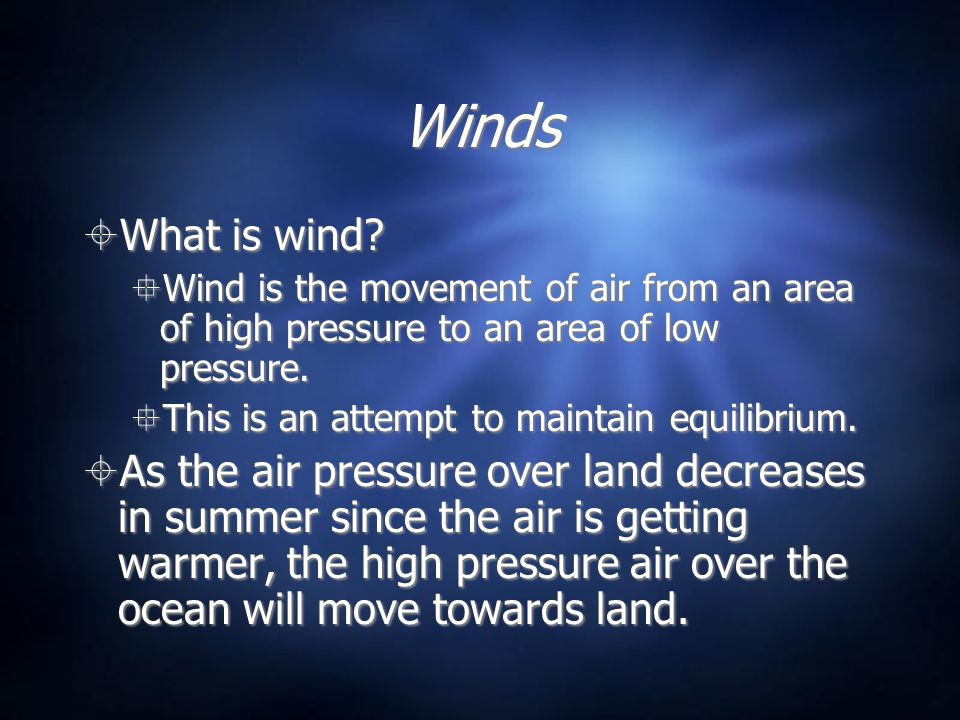 Winds What is wind? Wind is the movement of air from an area of high pressure to an area of low pressure. This is an attempt to maintain equilibrium.