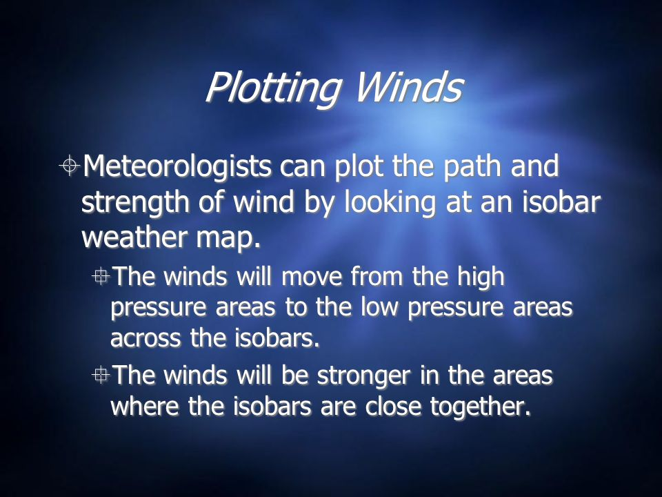 Plotting Winds Meteorologists can plot the path and strength of wind by looking at an isobar weather map. The winds will move from the high pressure a