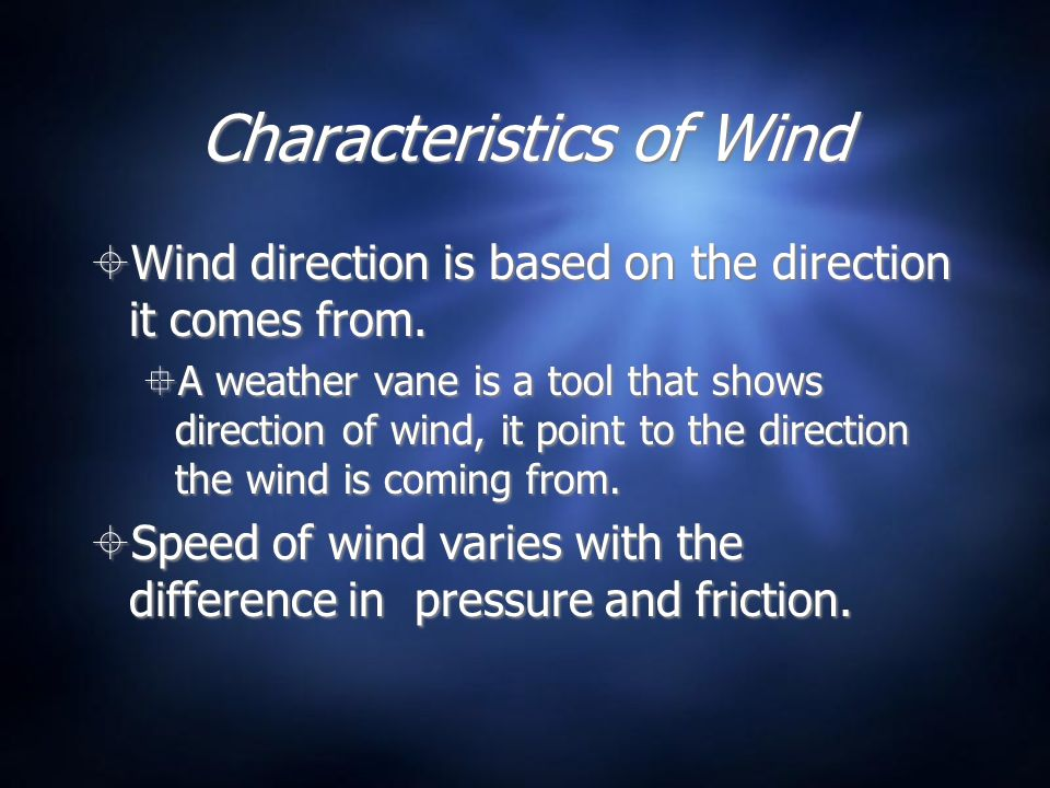 Characteristics of Wind Wind direction is based on the direction it comes from. A weather vane is a tool that shows direction of wind, it point to the