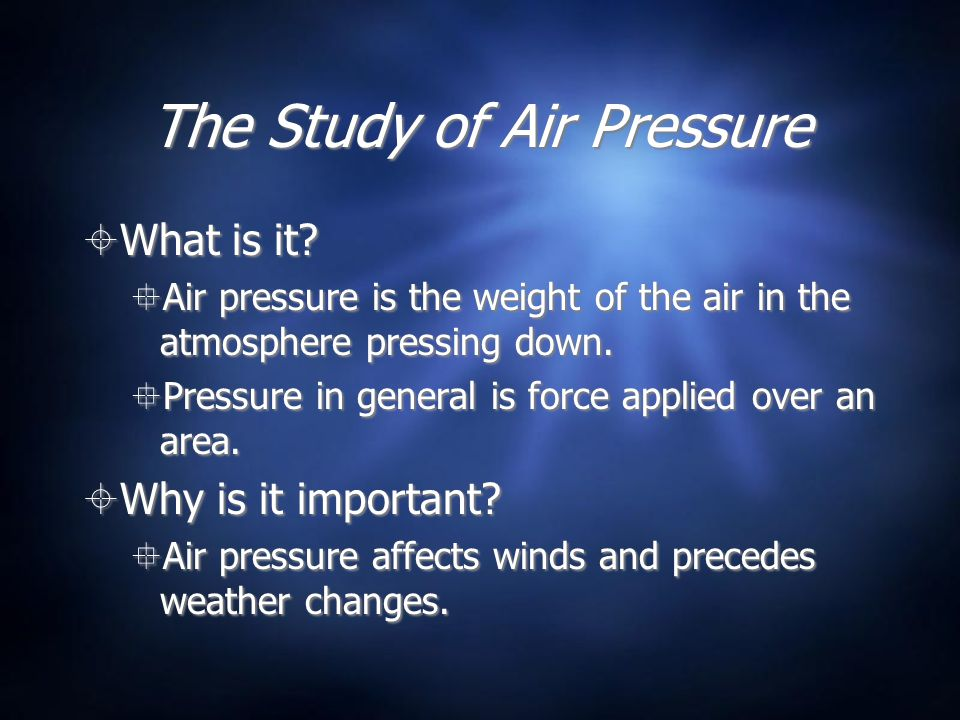 The Study of Air Pressure What is it? Air pressure is the weight of the air in the atmosphere pressing down. Pressure in general is force applied over