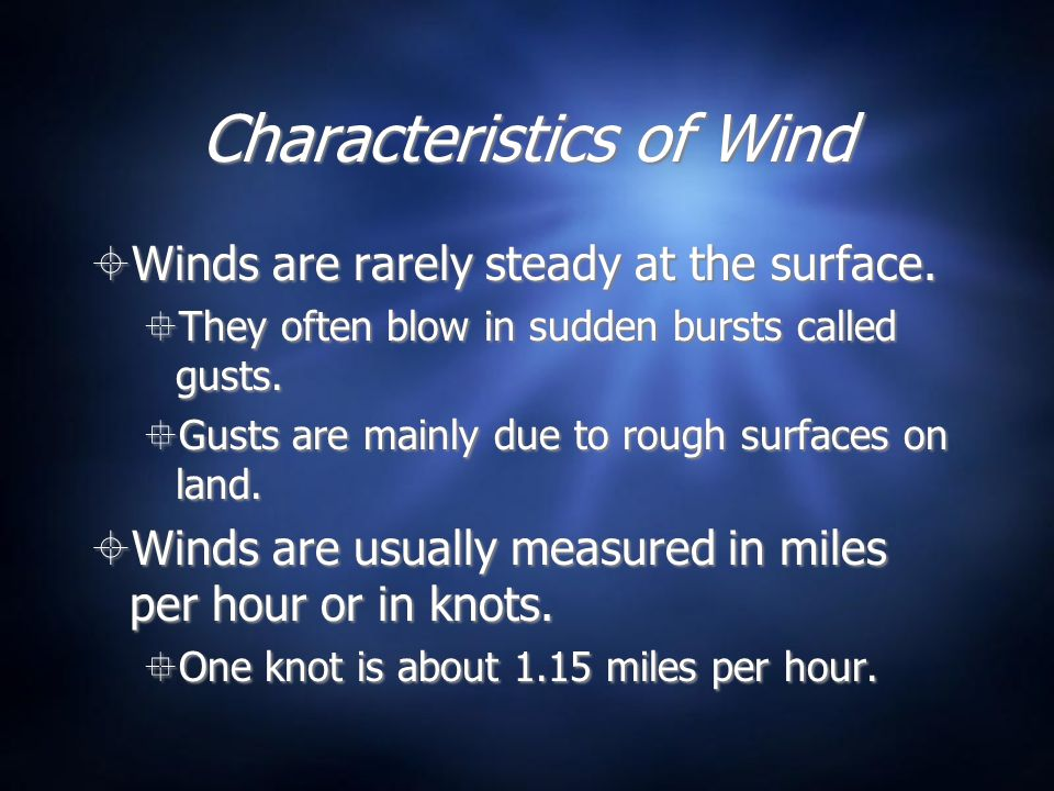 Characteristics of Wind Winds are rarely steady at the surface. They often blow in sudden bursts called gusts. Gusts are mainly due to rough surfaces