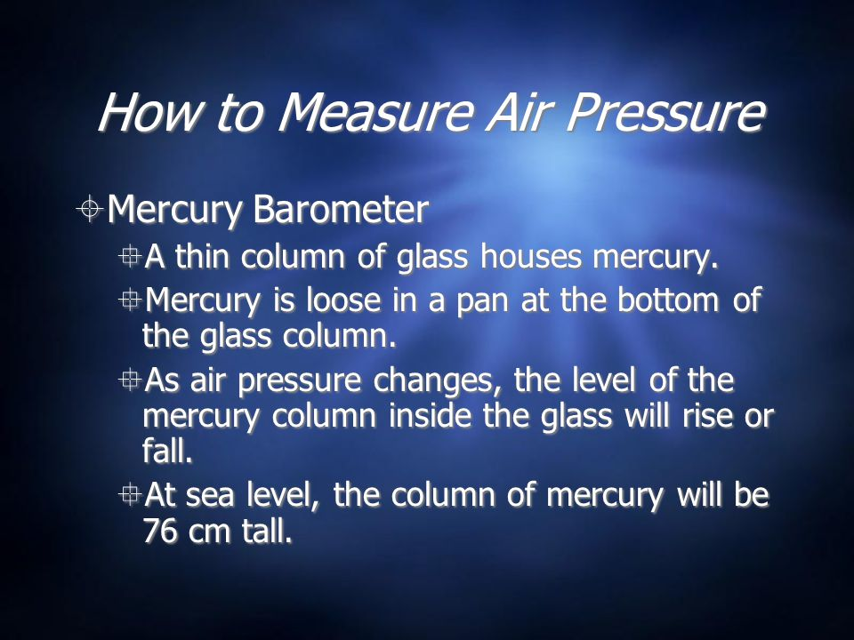 How to Measure Air Pressure Mercury Barometer A thin column of glass houses mercury. Mercury is loose in a pan at the bottom of the glass column. As a