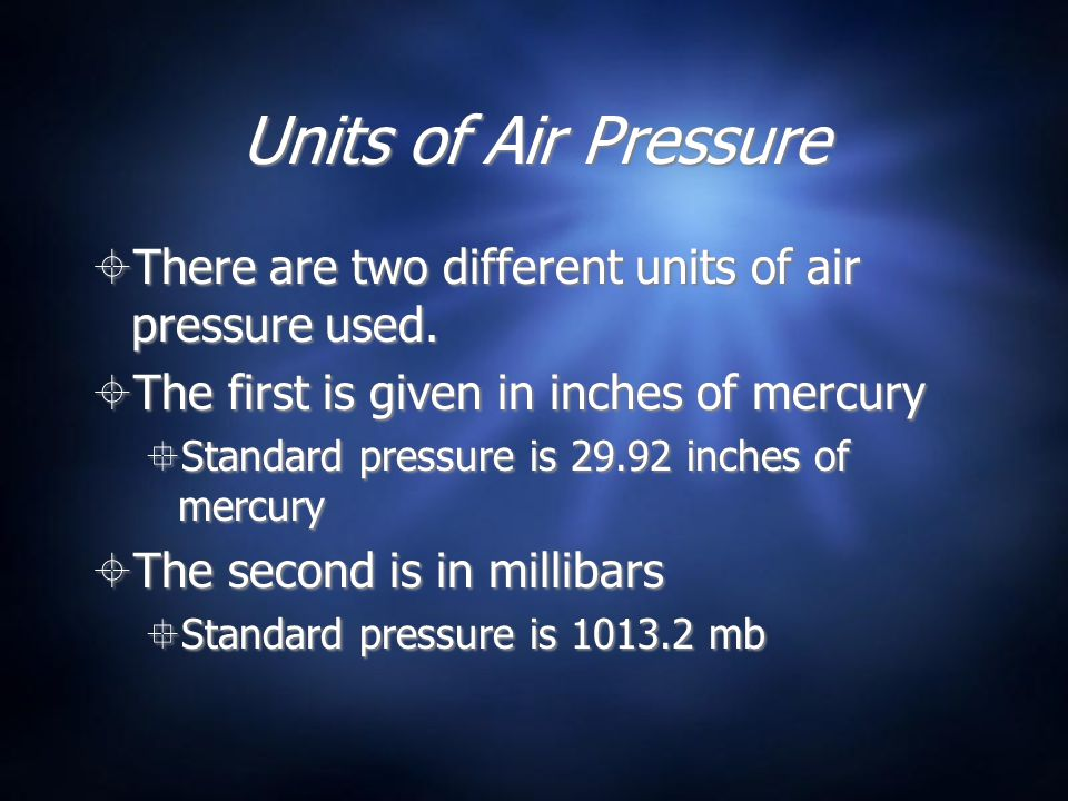 Units of Air Pressure There are two different units of air pressure used. The first is given in inches of mercury Standard pressure is 29.92 inches of