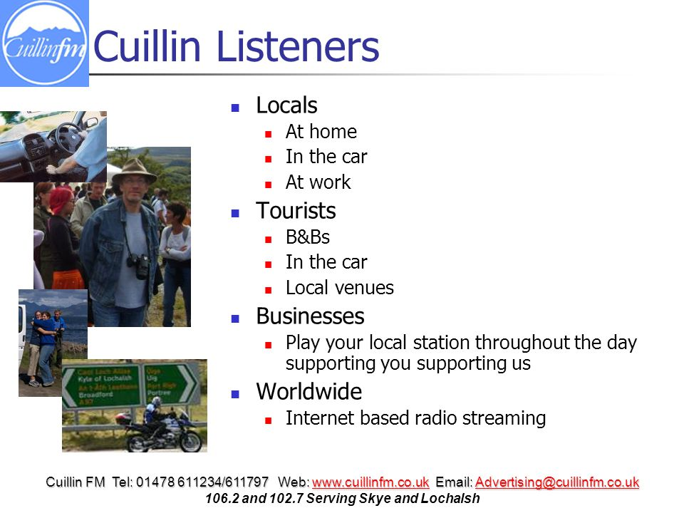 Cuillin FM Tel: 01478 611234/611797 Web: www.cuillinfm.co.uk Email: Advertising@cuillinfm.co.uk www.cuillinfm.co.ukAdvertising@cuillinfm.co.ukwww.cuillinfm.co.ukAdvertising@cuillinfm.co.uk 106.2 and 102.7 Serving Skye and Lochalsh Cuillin Listeners Locals At home In the car At work Tourists B&Bs In the car Local venues Businesses Play your local station throughout the day supporting you supporting us Worldwide Internet based radio streaming