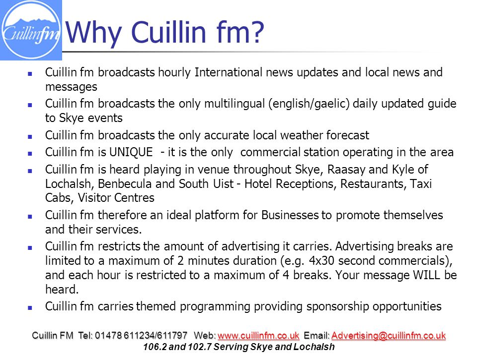 Cuillin FM Tel: 01478 611234/611797 Web: www.cuillinfm.co.uk Email: Advertising@cuillinfm.co.uk www.cuillinfm.co.ukAdvertising@cuillinfm.co.ukwww.cuillinfm.co.ukAdvertising@cuillinfm.co.uk 106.2 and 102.7 Serving Skye and Lochalsh Why Cuillin fm.