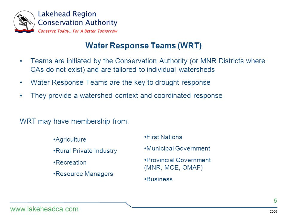 2006 5 www.lakeheadca.com Water Response Teams (WRT) Teams are initiated by the Conservation Authority (or MNR Districts where CAs do not exist) and are tailored to individual watersheds Water Response Teams are the key to drought response They provide a watershed context and coordinated response WRT may have membership from: Agriculture Rural Private Industry Recreation Resource Managers First Nations Municipal Government Provincial Government (MNR, MOE, OMAF) Business
