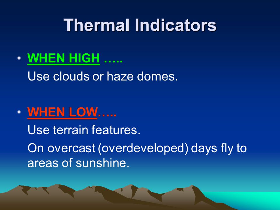 Thermal Indicators WHEN HIGH ….. Use clouds or haze domes. WHEN LOW….. Use terrain features. On overcast (overdeveloped) days fly to areas of sunshine
