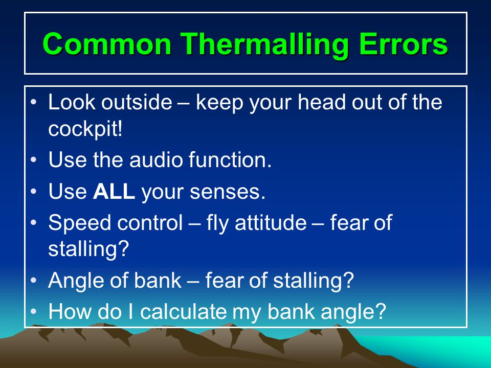 Common Thermalling Errors Look outside – keep your head out of the cockpit! Use the audio function. Use ALL your senses. Speed control – fly attitude
