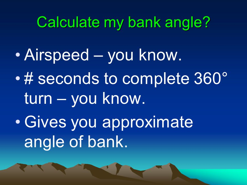 Calculate my bank angle? Airspeed – you know. # seconds to complete 360° turn – you know. Gives you approximate angle of bank.