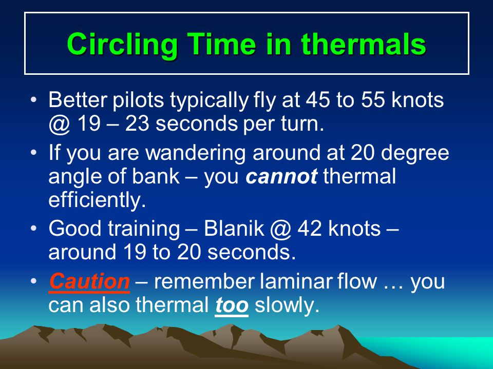 Circling Time in thermals Better pilots typically fly at 45 to 55 knots @ 19 – 23 seconds per turn. If you are wandering around at 20 degree angle of