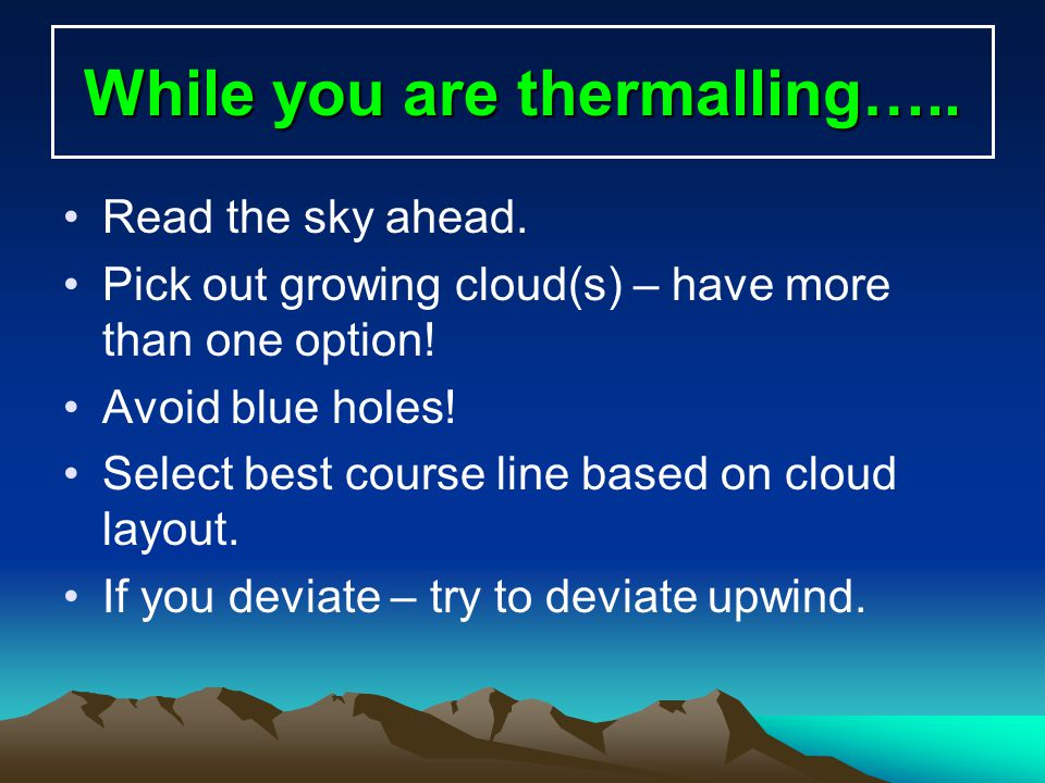 While you are thermalling….. Read the sky ahead. Pick out growing cloud(s) – have more than one option! Avoid blue holes! Select best course line base