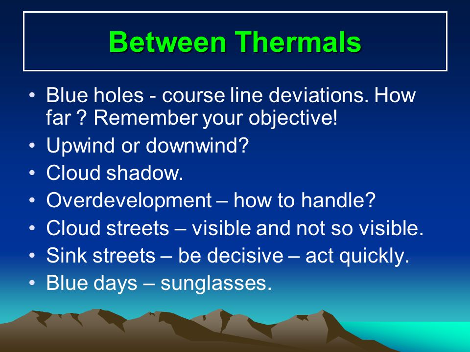 Between Thermals Blue holes - course line deviations. How far ? Remember your objective! Upwind or downwind? Cloud shadow. Overdevelopment – how to ha