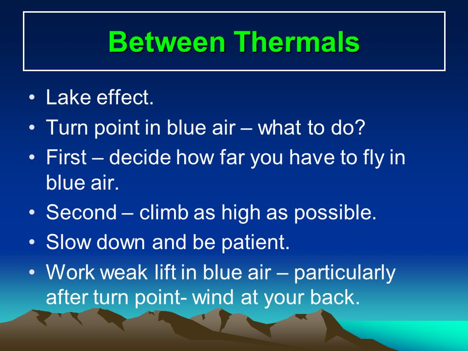 Between Thermals Lake effect. Turn point in blue air – what to do? First – decide how far you have to fly in blue air. Second – climb as high as possi