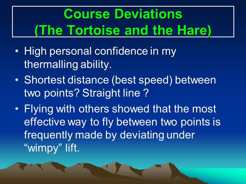 Course Deviations (The Tortoise and the Hare) High personal confidence in my thermalling ability. Shortest distance (best speed) between two points? S