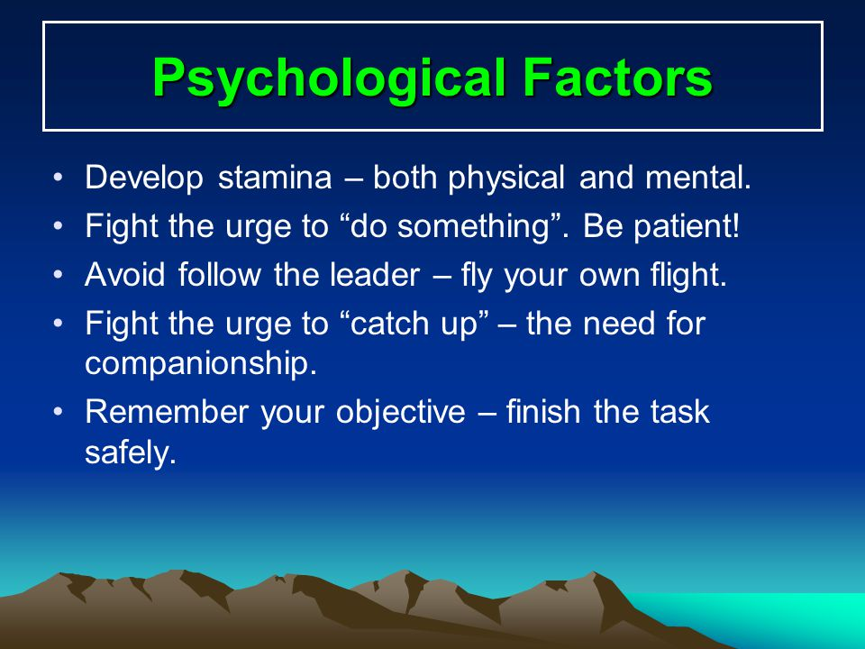 Psychological Factors Develop stamina – both physical and mental. Fight the urge to do something. Be patient! Avoid follow the leader – fly your own f