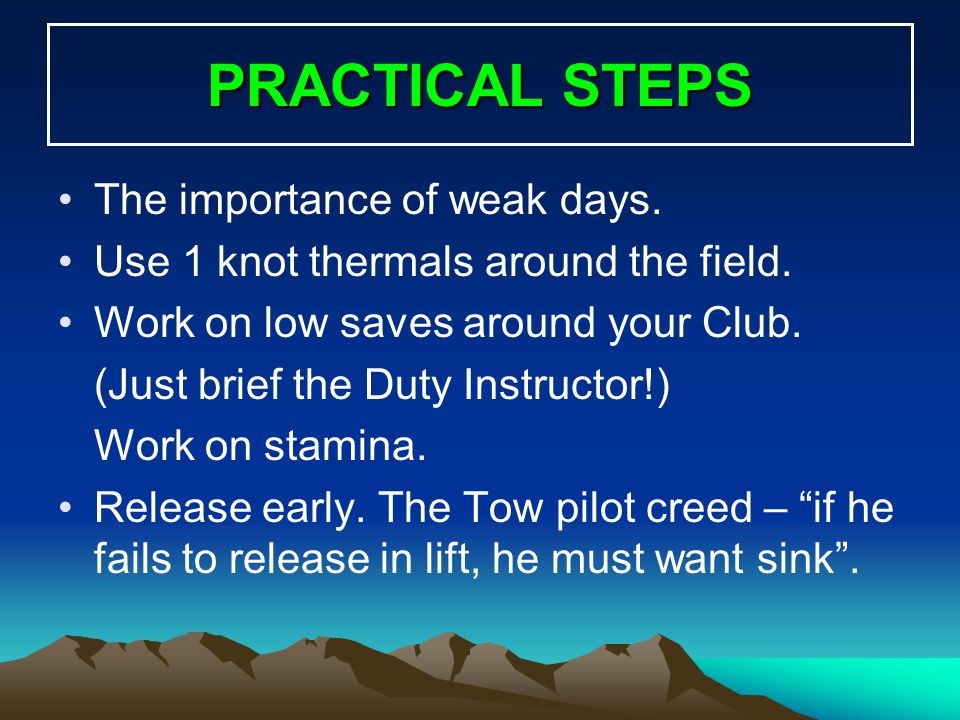 PRACTICAL STEPS The importance of weak days. Use 1 knot thermals around the field. Work on low saves around your Club. (Just brief the Duty Instructor
