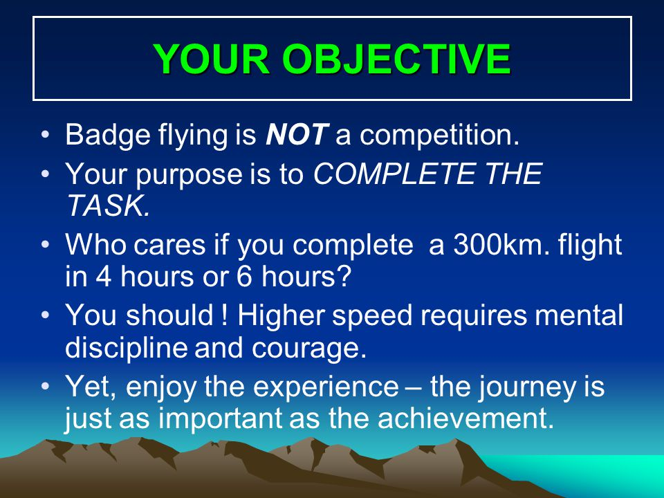 YOUR OBJECTIVE Badge flying is NOT a competition. Your purpose is to COMPLETE THE TASK. Who cares if you complete a 300km. flight in 4 hours or 6 hour