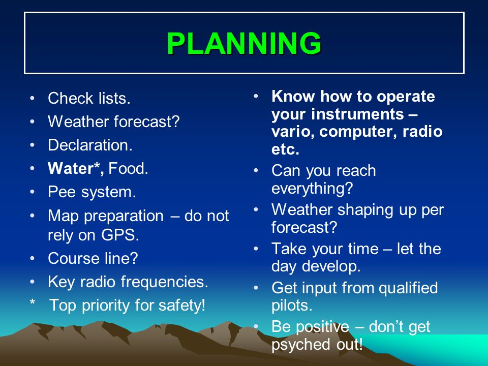 PLANNING Check lists. Weather forecast? Declaration. Water*, Food. Pee system. Map preparation – do not rely on GPS. Course line? Key radio frequencie