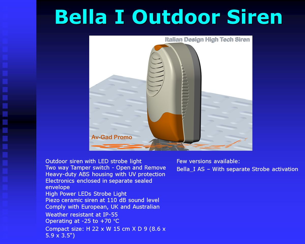 Bella I Outdoor Siren Bella I Outdoor Siren Few versions available: Bella_I AS – With separate Strobe activation Outdoor siren with LED strobe light Two way Tamper switch - Open and Remove Heavy-duty ABS housing with UV protection Electronics enclosed in separate sealed envelope High Power LEDs Strobe Light Piezo ceramic siren at 110 dB sound level Comply with European, UK and Australian Weather resistant at IP-55 Operating at -25 to +70 °C Compact size: H 22 x W 15 cm X D 9 (8.6 x 5.9 x 3.5 )