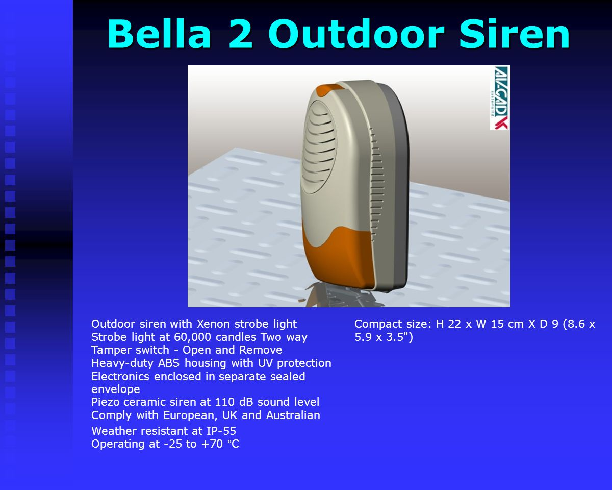 Bella 2 Outdoor Siren Bella 2 Outdoor Siren Compact size: H 22 x W 15 cm X D 9 (8.6 x 5.9 x 3.5 ) Outdoor siren with Xenon strobe light Strobe light at 60,000 candles Two way Tamper switch - Open and Remove Heavy-duty ABS housing with UV protection Electronics enclosed in separate sealed envelope Piezo ceramic siren at 110 dB sound level Comply with European, UK and Australian Weather resistant at IP-55 Operating at -25 to +70 °C