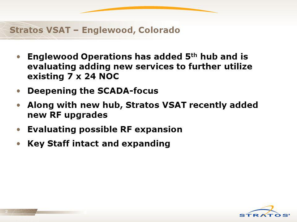 2 Stratos VSAT – Englewood, Colorado Englewood Operations has added 5 th hub and is evaluating adding new services to further utilize existing 7 x 24