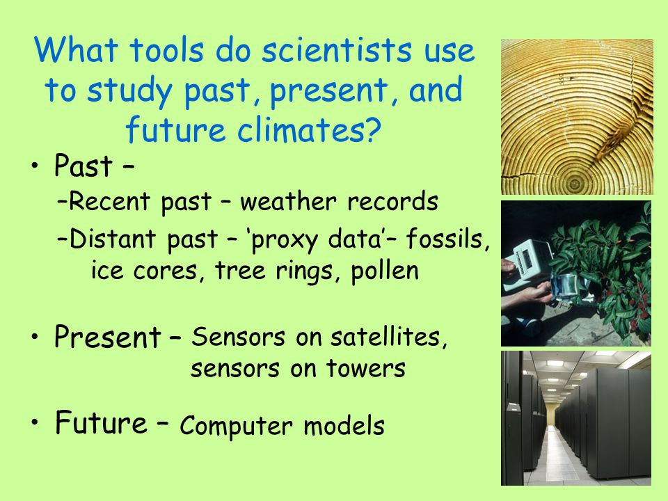 What tools do scientists use to study past, present, and future climates? Past – Present – Future – –Recent past – weather records –Distant past – pro