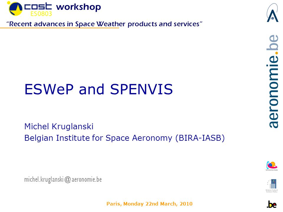 Paris, Monday 22nd March, 2010 ESWeP and SPENVIS Michel Kruglanski Belgian Institute for Space Aeronomy (BIRA-IASB) workshop Recent advances in Space Weather products and services michel.kruglanski@aeronomie.be