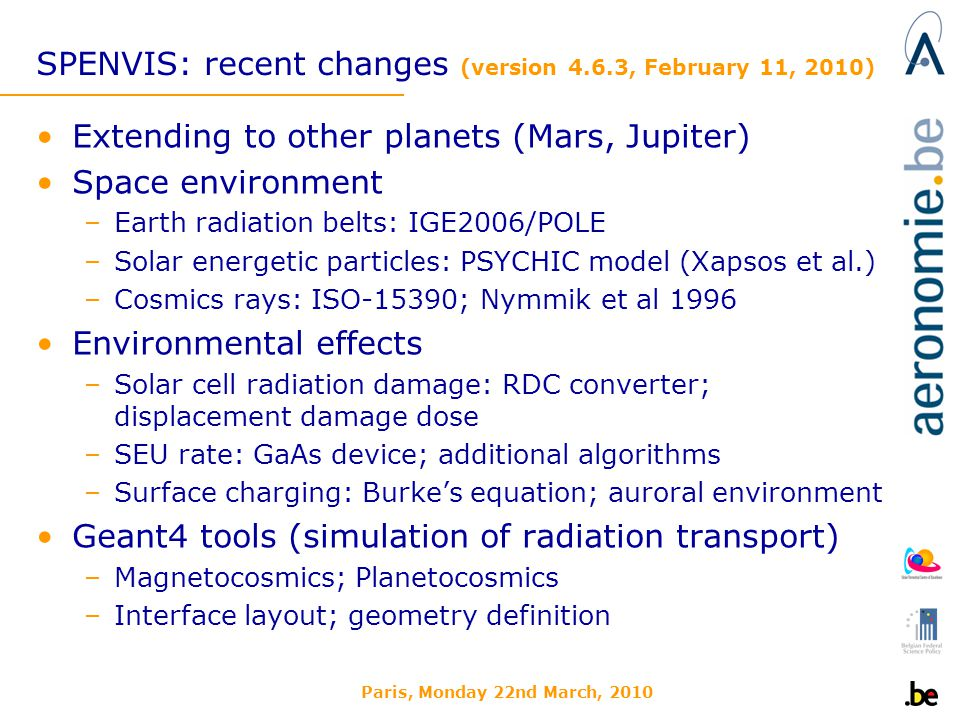 Paris, Monday 22nd March, 2010 SPENVIS: recent changes (version 4.6.3, February 11, 2010) Extending to other planets (Mars, Jupiter) Space environment –Earth radiation belts: IGE2006/POLE –Solar energetic particles: PSYCHIC model (Xapsos et al.) –Cosmics rays: ISO-15390; Nymmik et al 1996 Environmental effects –Solar cell radiation damage: RDC converter; displacement damage dose –SEU rate: GaAs device; additional algorithms –Surface charging: Burkes equation; auroral environment Geant4 tools (simulation of radiation transport) –Magnetocosmics; Planetocosmics –Interface layout; geometry definition