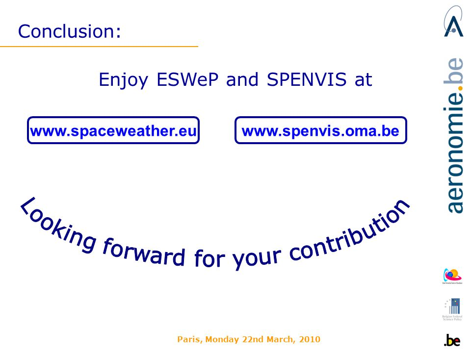 Paris, Monday 22nd March, 2010 Conclusion: www.spaceweather.euwww.spenvis.oma.be Enjoy ESWeP and SPENVIS at