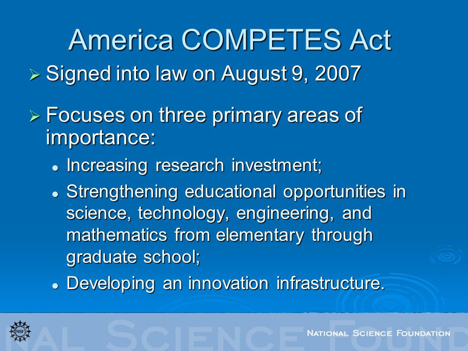 America COMPETES Act Signed into law on August 9, 2007 Signed into law on August 9, 2007 Focuses on three primary areas of importance: Focuses on three primary areas of importance: Increasing research investment; Increasing research investment; Strengthening educational opportunities in science, technology, engineering, and mathematics from elementary through graduate school; Strengthening educational opportunities in science, technology, engineering, and mathematics from elementary through graduate school; Developing an innovation infrastructure.