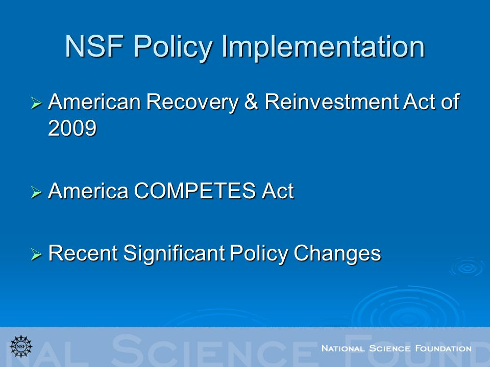 NSF Policy Implementation American Recovery & Reinvestment Act of 2009 American Recovery & Reinvestment Act of 2009 America COMPETES Act America COMPETES Act Recent Significant Policy Changes Recent Significant Policy Changes