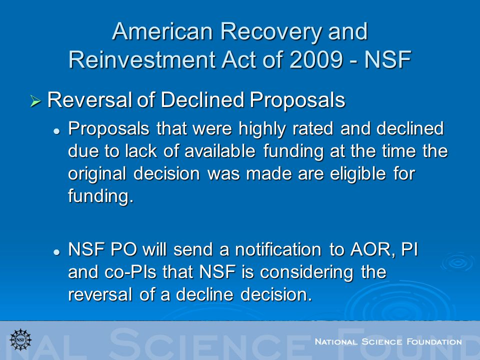 American Recovery and Reinvestment Act of 2009 - NSF Reversal of Declined Proposals Reversal of Declined Proposals Proposals that were highly rated and declined due to lack of available funding at the time the original decision was made are eligible for funding.