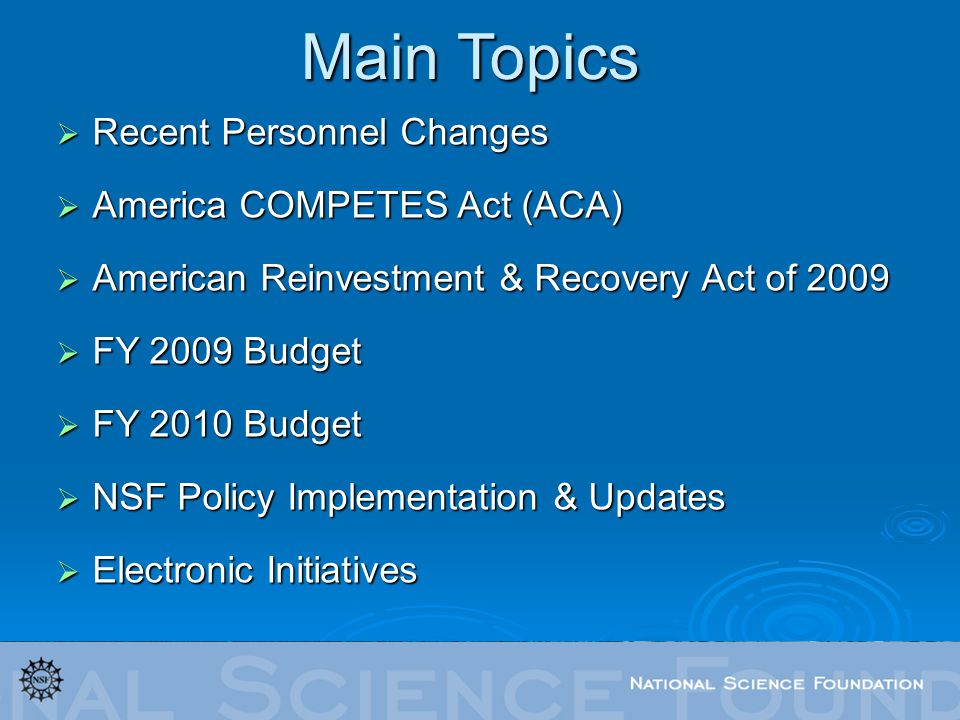 Recent Personnel Changes Recent Personnel Changes America COMPETES Act (ACA) America COMPETES Act (ACA) American Reinvestment & Recovery Act of 2009 American Reinvestment & Recovery Act of 2009 FY 2009 Budget FY 2009 Budget FY 2010 Budget FY 2010 Budget NSF Policy Implementation & Updates NSF Policy Implementation & Updates Electronic Initiatives Electronic Initiatives Main Topics