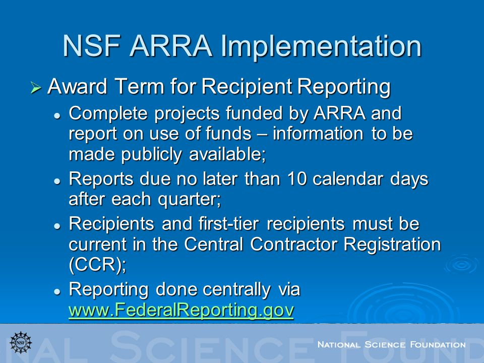 NSF ARRA Implementation Award Term for Recipient Reporting Award Term for Recipient Reporting Complete projects funded by ARRA and report on use of funds – information to be made publicly available; Complete projects funded by ARRA and report on use of funds – information to be made publicly available; Reports due no later than 10 calendar days after each quarter; Reports due no later than 10 calendar days after each quarter; Recipients and first-tier recipients must be current in the Central Contractor Registration (CCR); Recipients and first-tier recipients must be current in the Central Contractor Registration (CCR); Reporting done centrally via www.FederalReporting.gov Reporting done centrally via www.FederalReporting.gov www.FederalReporting.gov