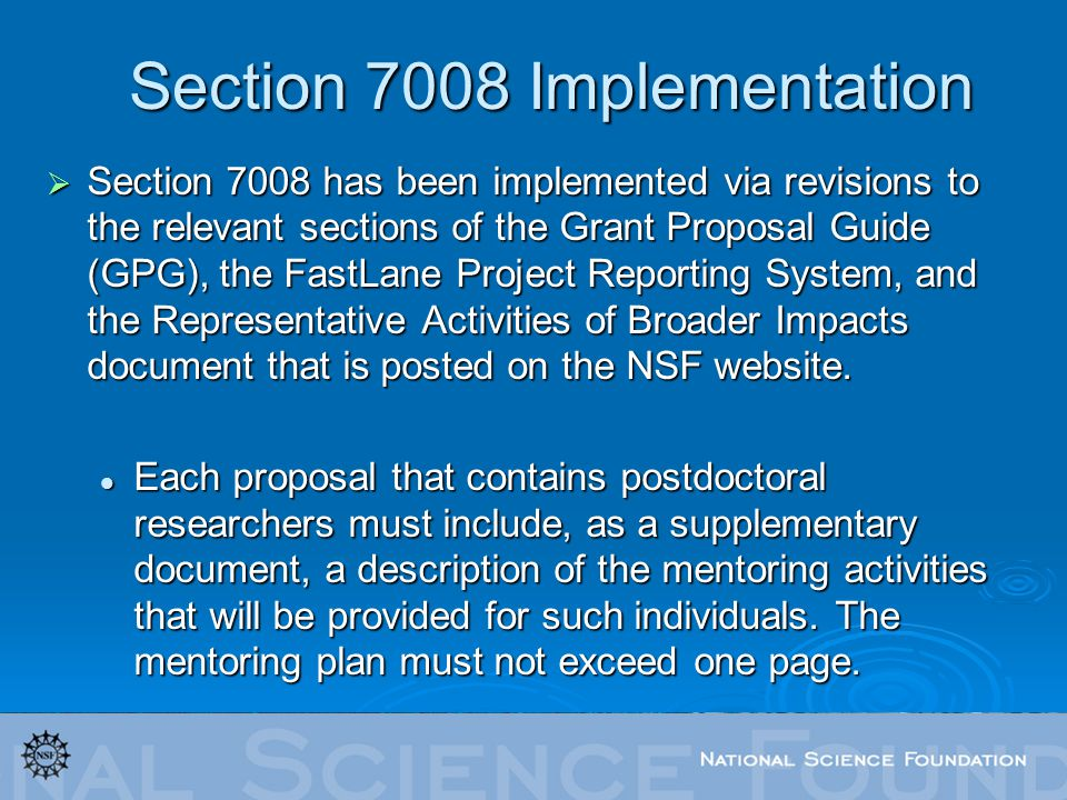 Section 7008 Implementation Section 7008 has been implemented via revisions to the relevant sections of the Grant Proposal Guide (GPG), the FastLane Project Reporting System, and the Representative Activities of Broader Impacts document that is posted on the NSF website.