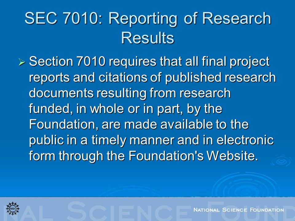 SEC 7010: Reporting of Research Results Section 7010 requires that all final project reports and citations of published research documents resulting from research funded, in whole or in part, by the Foundation, are made available to the public in a timely manner and in electronic form through the Foundation s Website.