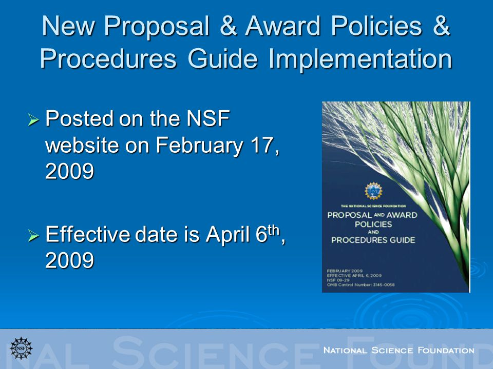 New Proposal & Award Policies & Procedures Guide Implementation Posted on the NSF website on February 17, 2009 Posted on the NSF website on February 17, 2009 Effective date is April 6 th, 2009 Effective date is April 6 th, 2009