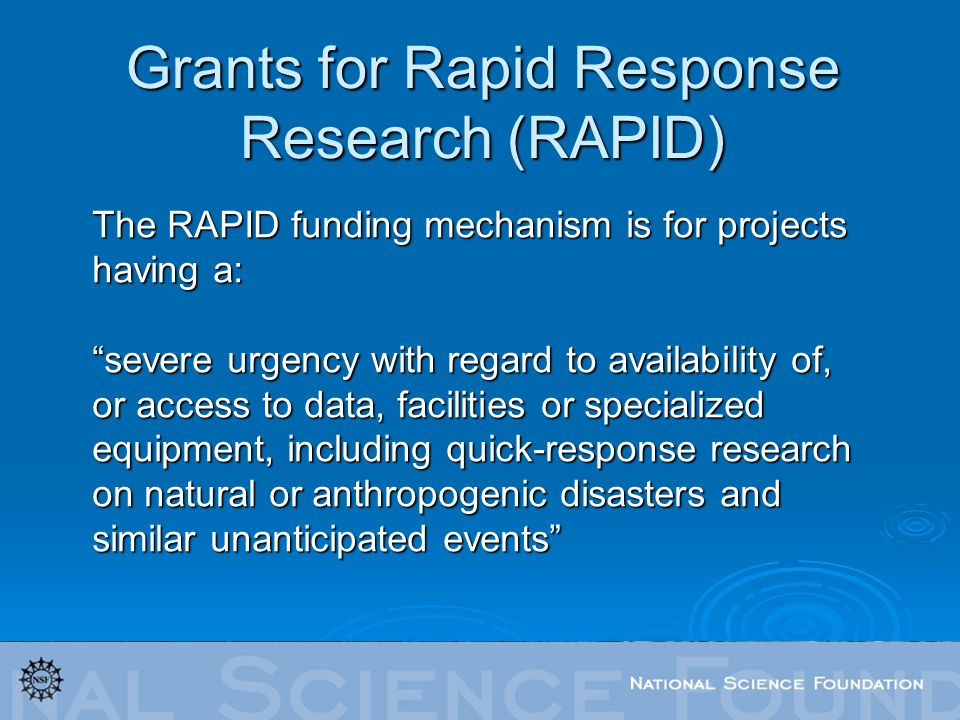 The RAPID funding mechanism is for projects having a: severe urgency with regard to availability of, or access to data, facilities or specialized equipment, including quick-response research on natural or anthropogenic disasters and similar unanticipated events Grants for Rapid Response Research (RAPID)