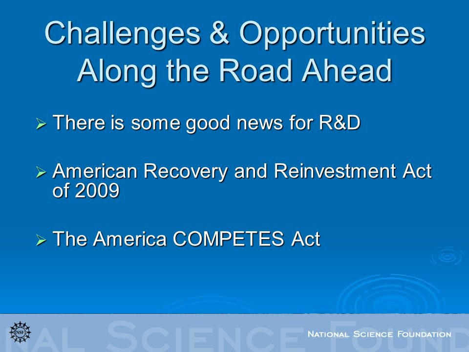 Challenges & Opportunities Along the Road Ahead There is some good news for R&D There is some good news for R&D American Recovery and Reinvestment Act of 2009 American Recovery and Reinvestment Act of 2009 The America COMPETES Act The America COMPETES Act
