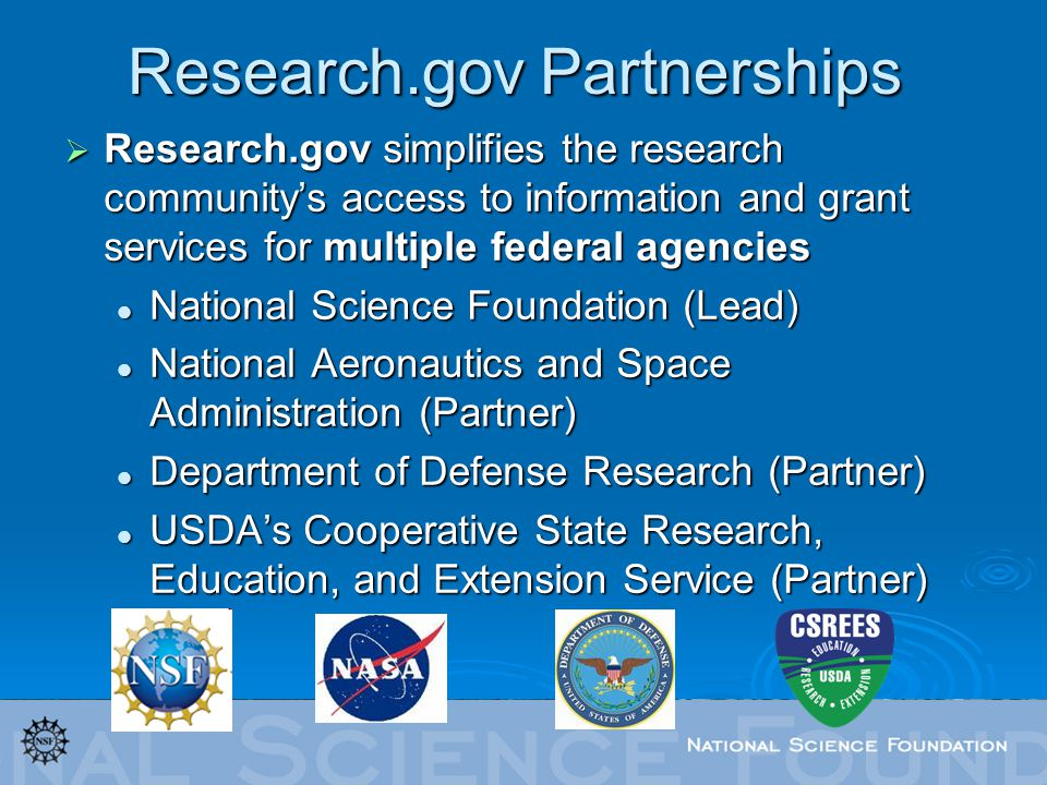Research.gov Partnerships Research.gov simplifies the research communitys access to information and grant services for multiple federal agencies Research.gov simplifies the research communitys access to information and grant services for multiple federal agencies National Science Foundation (Lead) National Science Foundation (Lead) National Aeronautics and Space Administration (Partner) National Aeronautics and Space Administration (Partner) Department of Defense Research (Partner) Department of Defense Research (Partner) USDAs Cooperative State Research, Education, and Extension Service (Partner) USDAs Cooperative State Research, Education, and Extension Service (Partner)