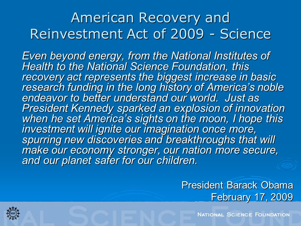 American Recovery and Reinvestment Act of 2009 - Science Even beyond energy, from the National Institutes of Health to the National Science Foundation, this recovery act represents the biggest increase in basic research funding in the long history of Americas noble endeavor to better understand our world.