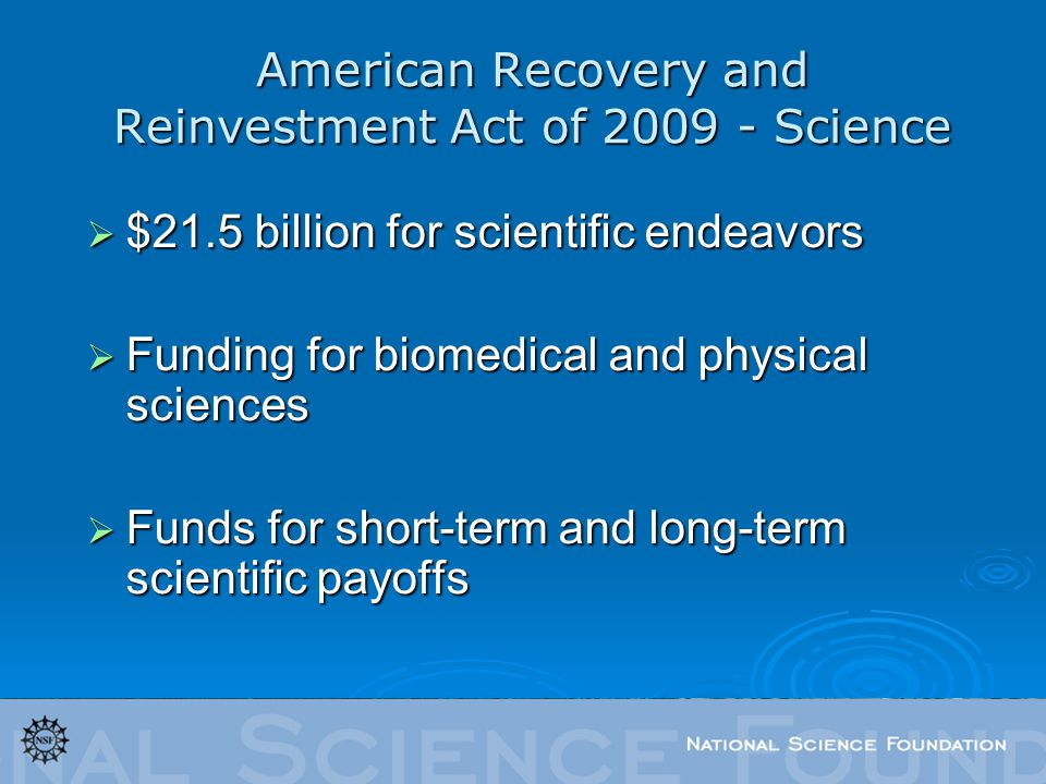 American Recovery and Reinvestment Act of 2009 - Science $21.5 billion for scientific endeavors $21.5 billion for scientific endeavors Funding for biomedical and physical sciences Funding for biomedical and physical sciences Funds for short-term and long-term scientific payoffs Funds for short-term and long-term scientific payoffs